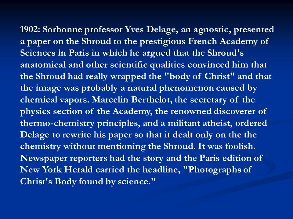 1902: Sorbonne professor Yves Delage, an agnostic, presented a paper on the Shroud to the prestigious French Academy of Sciences in Paris in which he