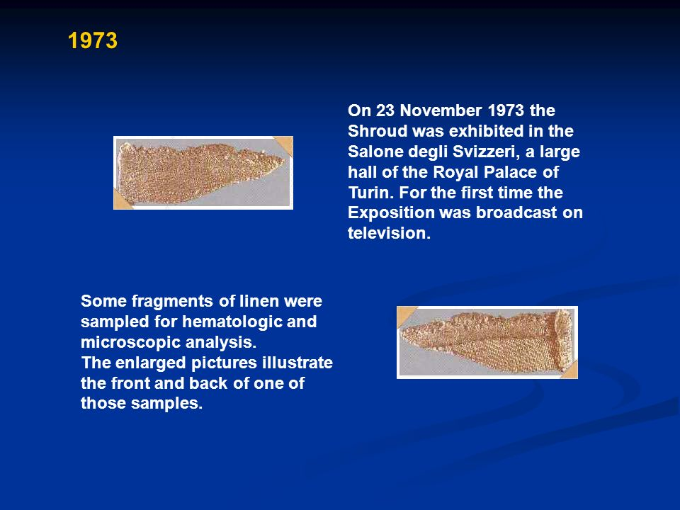 1973 On 23 November 1973 the Shroud was exhibited in the Salone degli Svizzeri, a large hall of the Royal Palace of Turin. For the first time the Expo