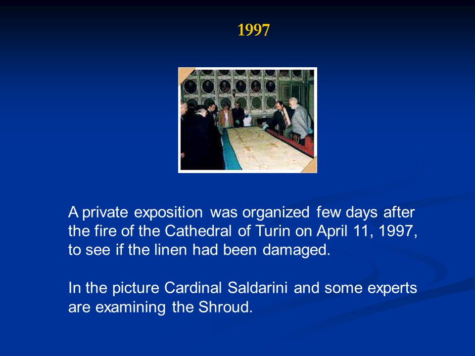A private exposition was organized few days after the fire of the Cathedral of Turin on April 11, 1997, to see if the linen had been damaged. In the p