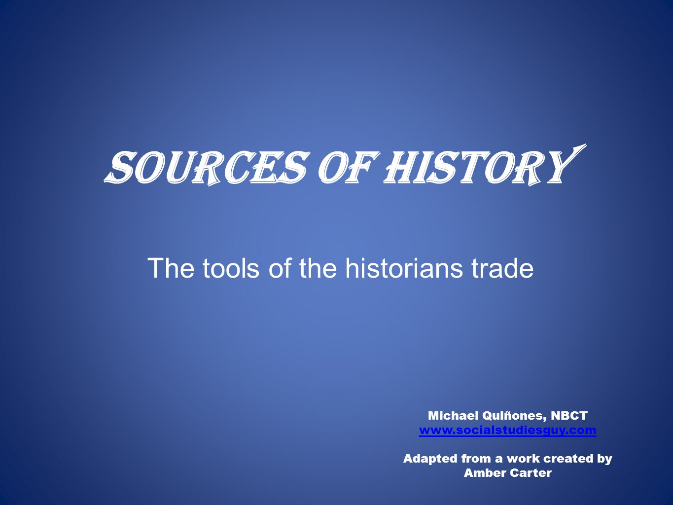 Sources of History Michael Quiñones, NBCT www.socialstudiesguy.com Adapted from a work created by Amber Carter The tools of the historians trade