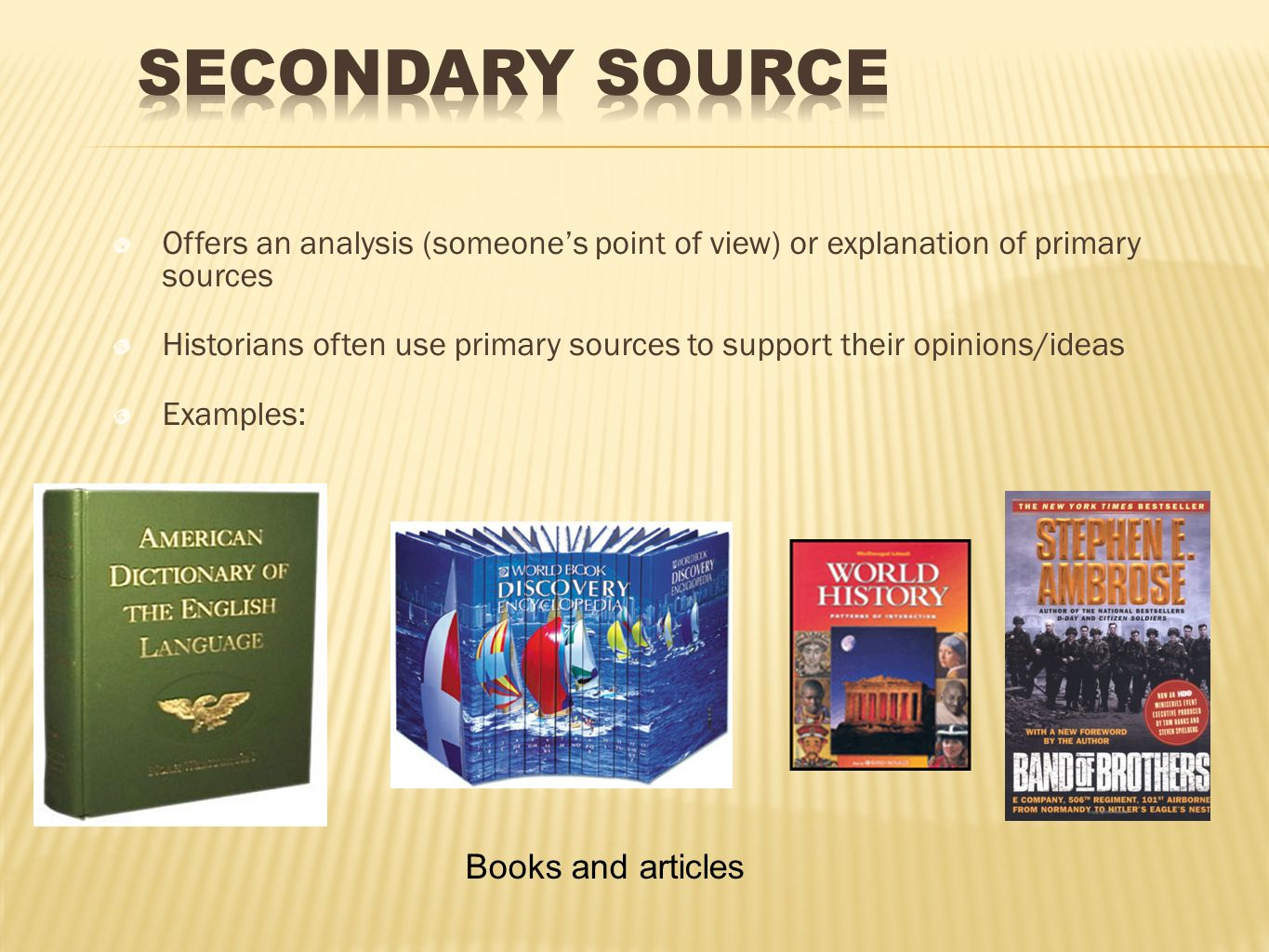 Offers an analysis (someones point of view) or explanation of primary sources Historians often use primary sources to support their opinions/ideas Exa