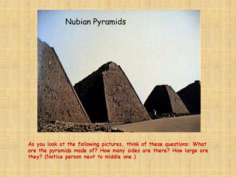As you look at the following pictures, think of these questions: What are the pyramids made of? How many sides are there? How large are they? (Notice