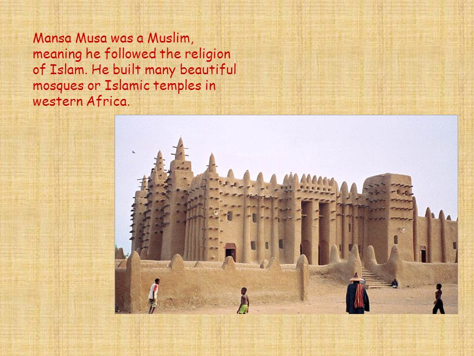 Mansa Musa was a Muslim, meaning he followed the religion of Islam. He built many beautiful mosques or Islamic temples in western Africa.