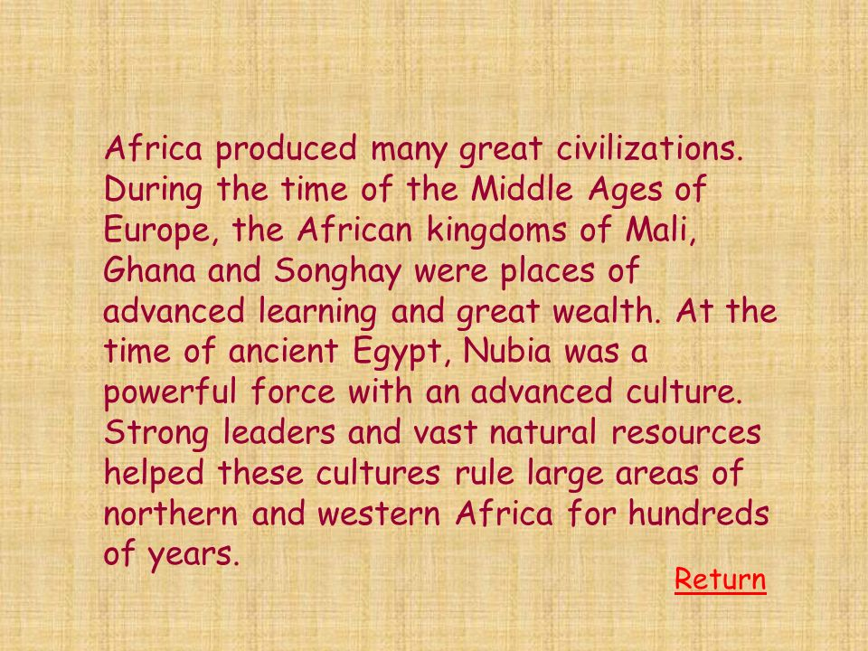 Africa produced many great civilizations. During the time of the Middle Ages of Europe, the African kingdoms of Mali, Ghana and Songhay were places of