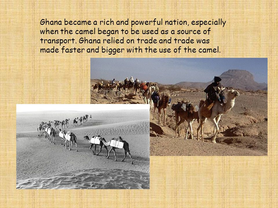 Ghana became a rich and powerful nation, especially when the camel began to be used as a source of transport. Ghana relied on trade and trade was made