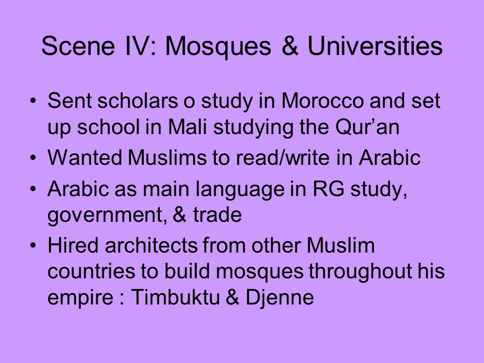 Scene IV: Mosques & Universities Sent scholars o study in Morocco and set up school in Mali studying the Quran Wanted Muslims to read/write in Arabic