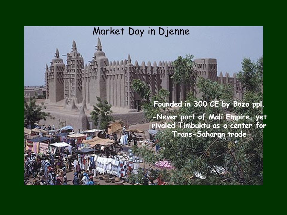 Market Day in Djenne Founded in 300 CE by Bozo ppl. -Never part of Mali Empire, yet rivaled Timbuktu as a center for Trans-Saharan trade