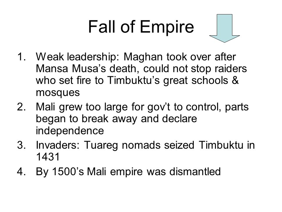 Fall of Empire 1.Weak leadership: Maghan took over after Mansa Musas death, could not stop raiders who set fire to Timbuktus great schools & mosques 2