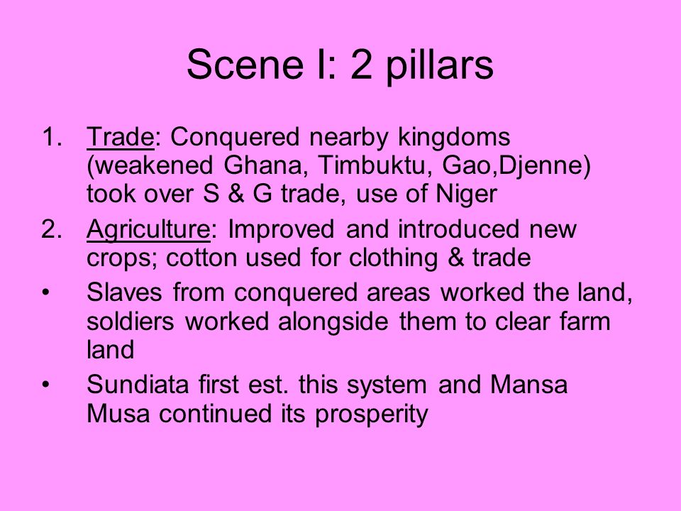 Scene I: 2 pillars 1.Trade: Conquered nearby kingdoms (weakened Ghana, Timbuktu, Gao,Djenne) took over S & G trade, use of Niger 2.Agriculture: Improv