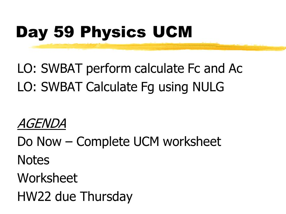 Day 59 Physics UCM LO: SWBAT perform calculate Fc and Ac LO: SWBAT Calculate Fg using NULG AGENDA Do Now – Complete UCM worksheet Notes Worksheet HW22