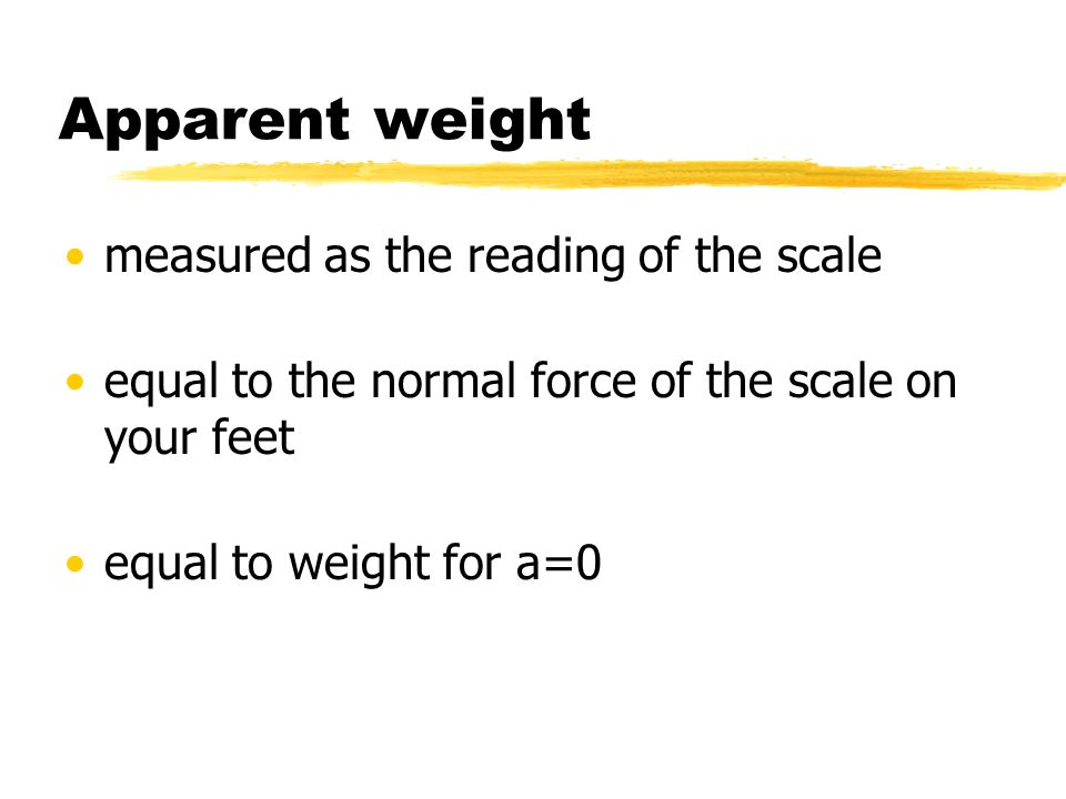 Apparent weight measured as the reading of the scale equal to the normal force of the scale on your feet equal to weight for a=0