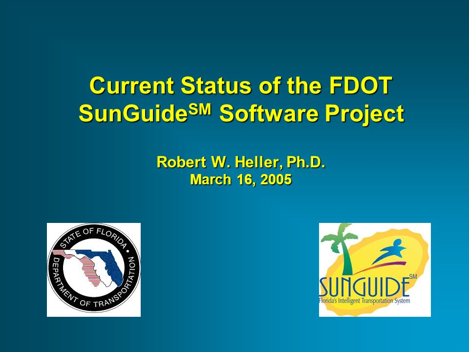 Current Status of the FDOT SunGuide SM Software Project Robert W. Heller, Ph.D. March 16, 2005