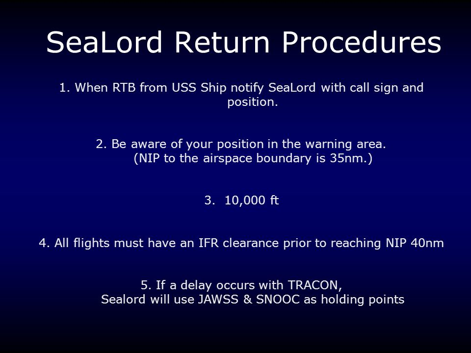 SeaLord Return Procedures 1. When RTB from USS Ship notify SeaLord with call sign and position. 2. Be aware of your position in the warning area. (NIP