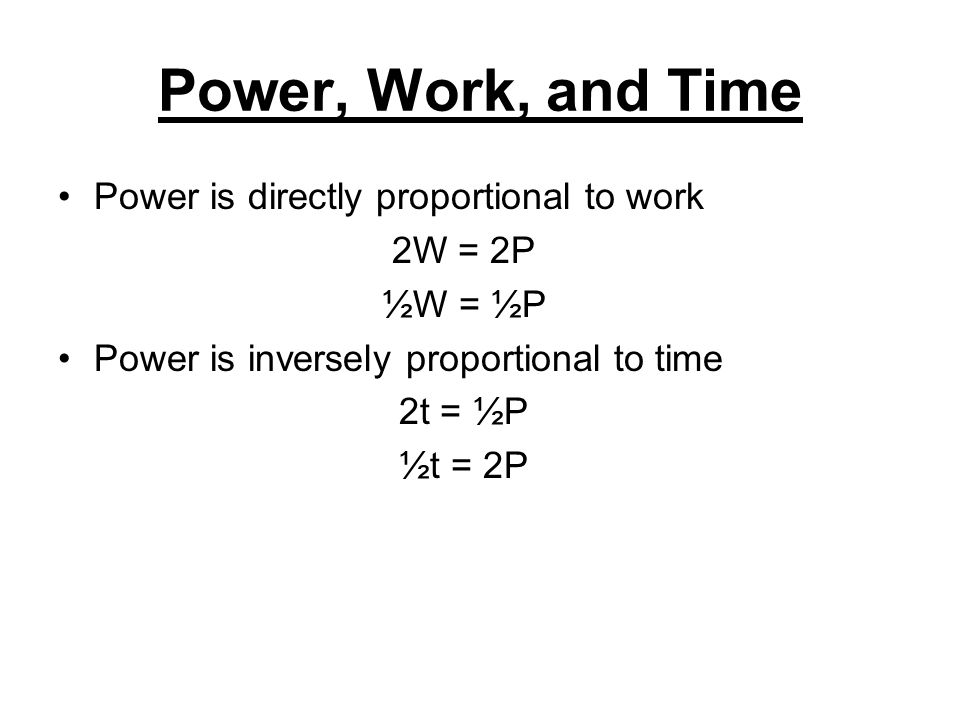 Power, Work, and Time Power is directly proportional to work 2W = 2P ½W = ½P Power is inversely proportional to time 2t = ½P ½t = 2P