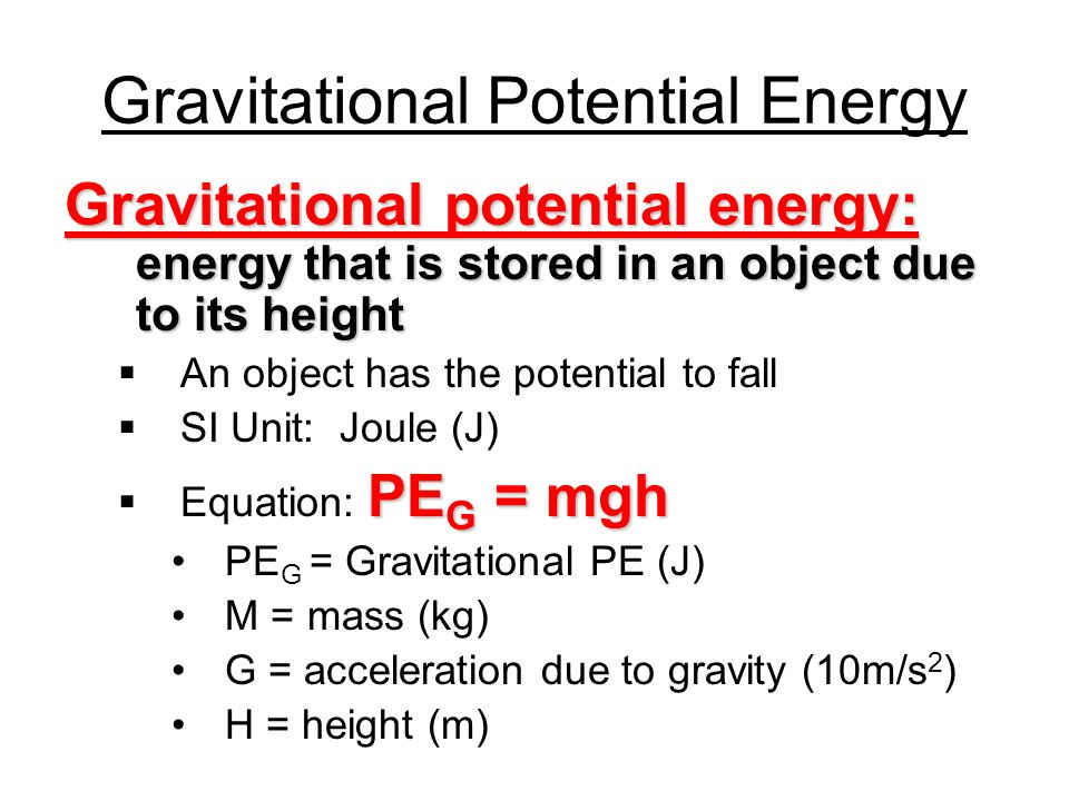 Gravitational Potential Energy Gravitational potential energy: energy that is stored in an object due to its height An object has the potential to fall SI Unit: Joule (J) PE G = mgh Equation: PE G = mgh PE G = Gravitational PE (J) M = mass (kg) G = acceleration due to gravity (10m/s 2 ) H = height (m)
