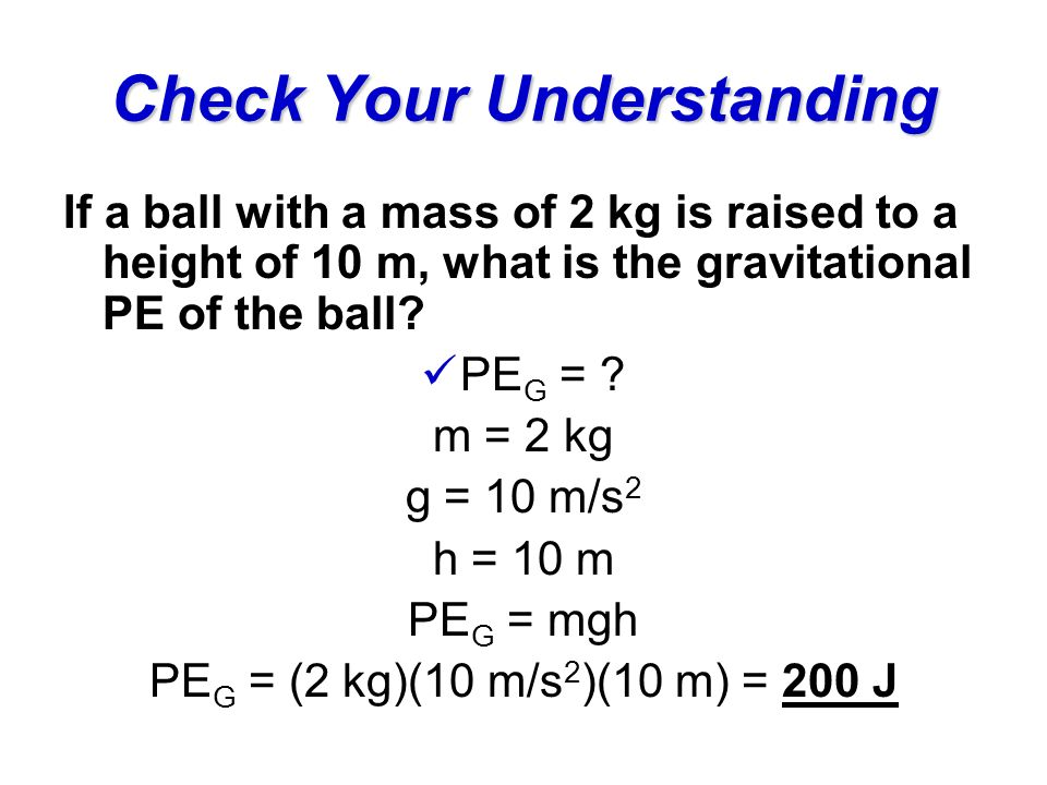 Check Your Understanding If a ball with a mass of 2 kg is raised to a height of 10 m, what is the gravitational PE of the ball.