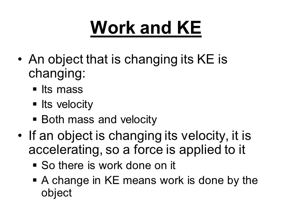 Work and KE An object that is changing its KE is changing: Its mass Its velocity Both mass and velocity If an object is changing its velocity, it is accelerating, so a force is applied to it So there is work done on it A change in KE means work is done by the object