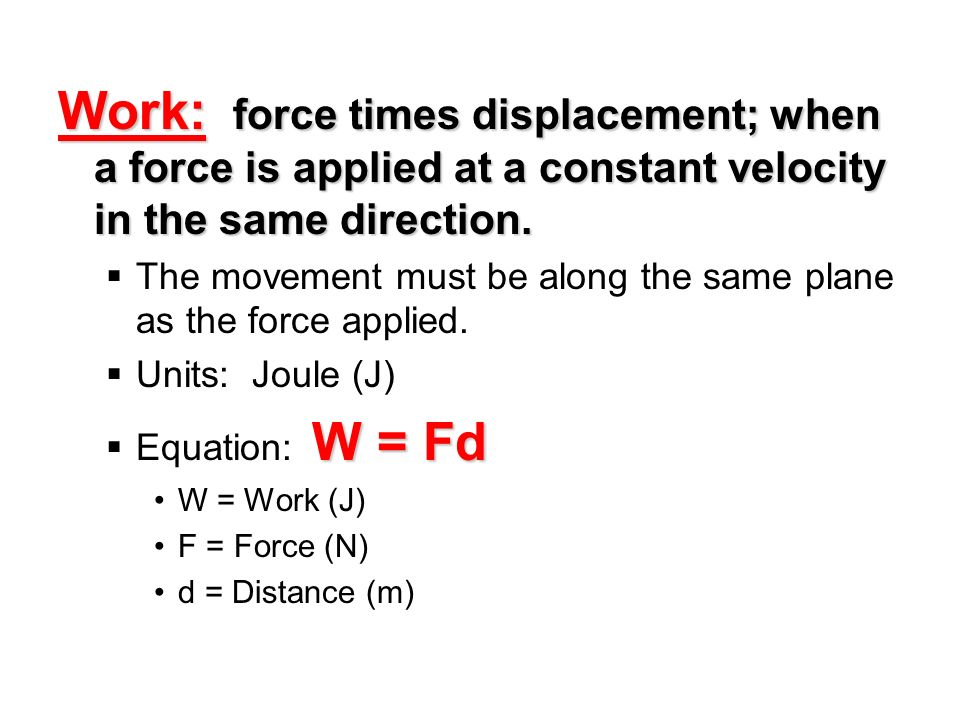 Work: force times displacement; when a force is applied at a constant velocity in the same direction.