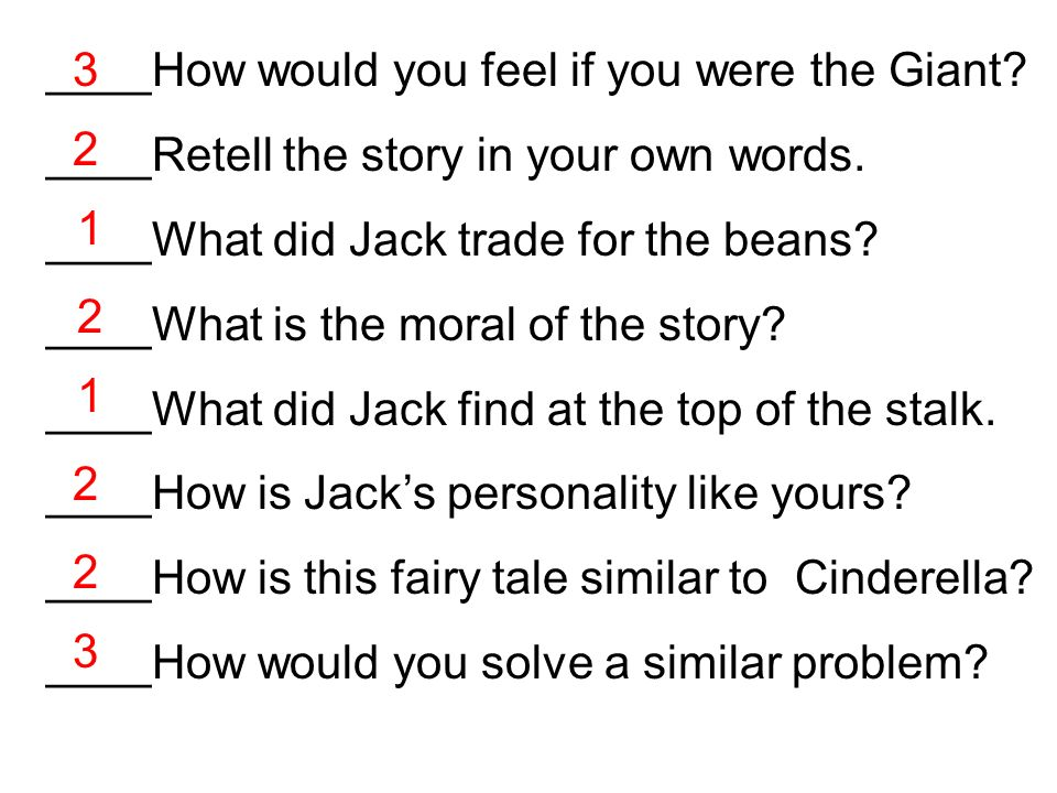 ____How would you feel if you were the Giant? ____Retell the story in your own words. ____What did Jack trade for the beans? ____What is the moral of