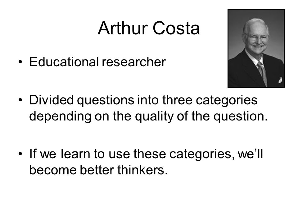 Arthur Costa Educational researcher Divided questions into three categories depending on the quality of the question. If we learn to use these categor