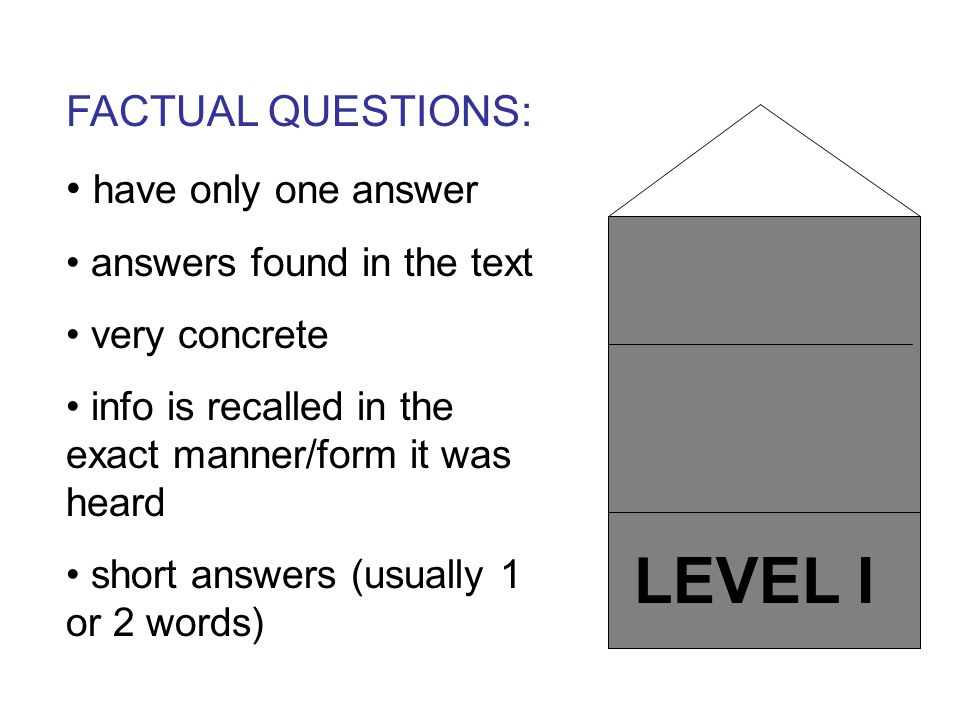 LEVEL I FACTUAL QUESTIONS: have only one answer answers found in the text very concrete info is recalled in the exact manner/form it was heard short a
