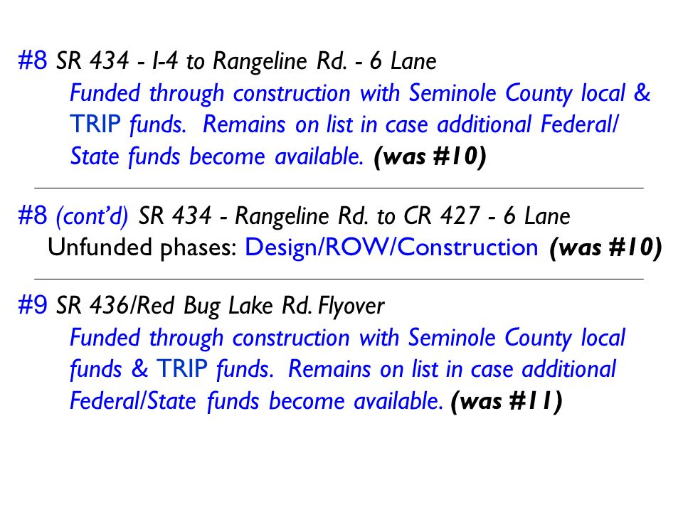 #8 SR 434 - I-4 to Rangeline Rd. - 6 Lane Funded through construction with Seminole County local & TRIP funds. Remains on list in case additional Fede