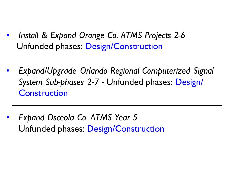 Install & Expand Orange Co. ATMS Projects 2-6 Unfunded phases: Design/Construction Expand/Upgrade Orlando Regional Computerized Signal System Sub-phas