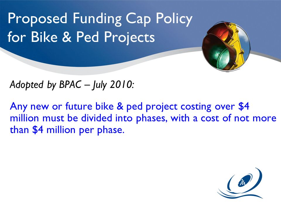 Proposed Funding Cap Policy for Bike & Ped Projects Adopted by BPAC – July 2010: Any new or future bike & ped project costing over $4 million must be