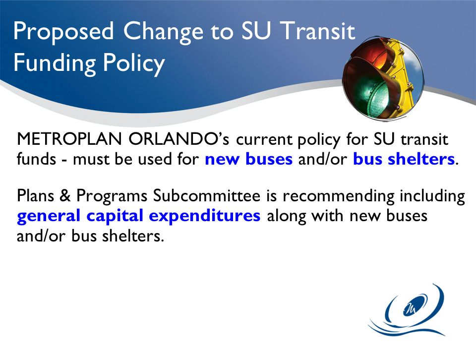 Proposed Change to SU Transit Funding Policy METROPLAN ORLANDOs current policy for SU transit funds - must be used for new buses and/or bus shelters.