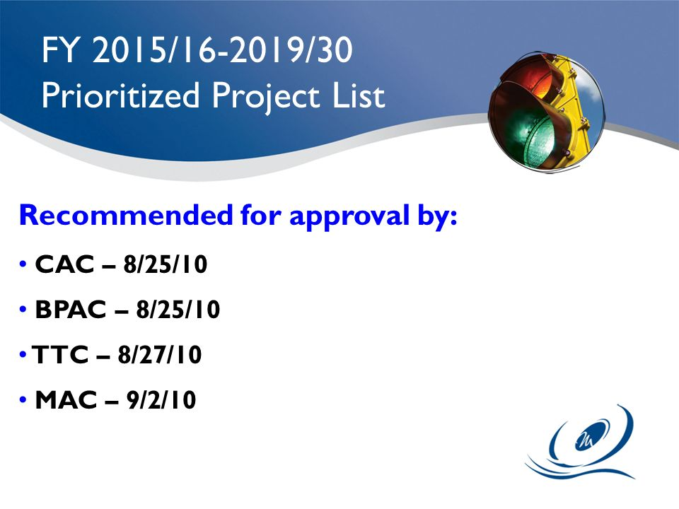 FY 2015/16-2019/30 Prioritized Project List Recommended for approval by: CAC – 8/25/10 BPAC – 8/25/10 TTC – 8/27/10 MAC – 9/2/10