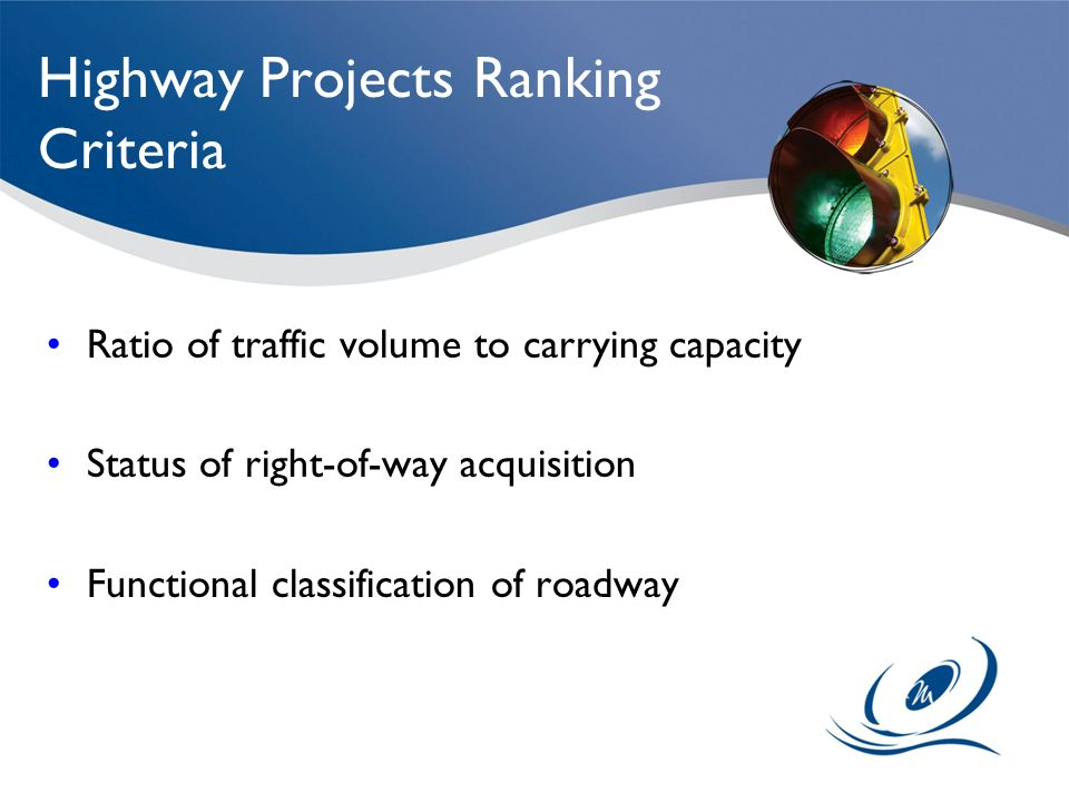Highway Projects Ranking Criteria Ratio of traffic volume to carrying capacity Status of right-of-way acquisition Functional classification of roadway
