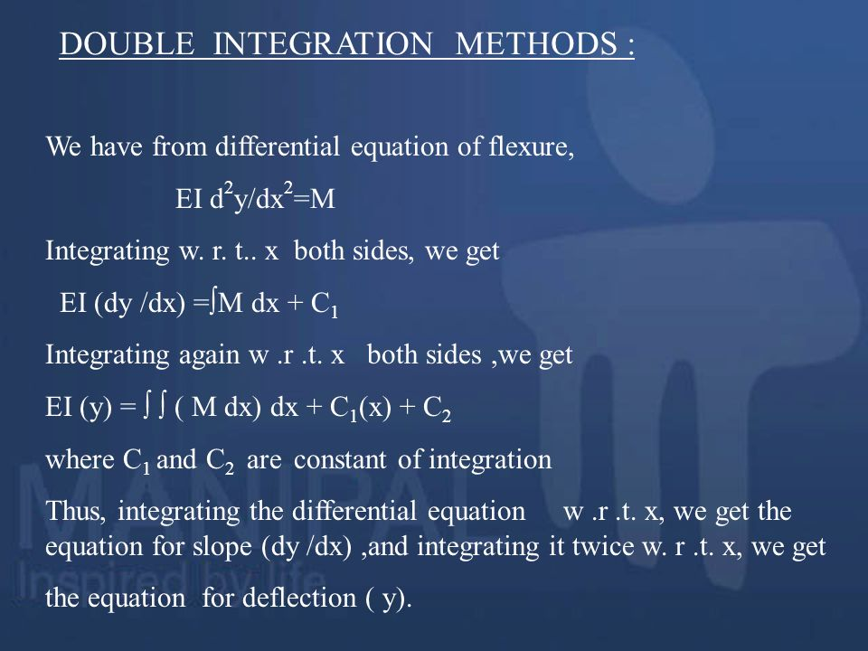 We have from differential equation of flexure, EI d 2 y/dx 2 =M Integrating w. r. t.. x both sides, we get EI (dy /dx) =M dx + C 1 Integrating again w