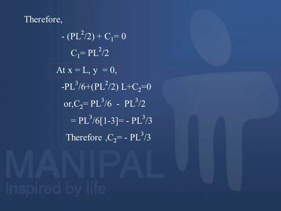 Therefore, - (PL 2 /2) + C 1 = 0 C 1 = PL 2 /2 At x = L, y = 0, -PL 3 /6+(PL 2 /2) L+C 2 =0 or,C 2 = PL 3 /6 - PL 3 /2 = PL 3 /6[1-3]= - PL 3 /3 There