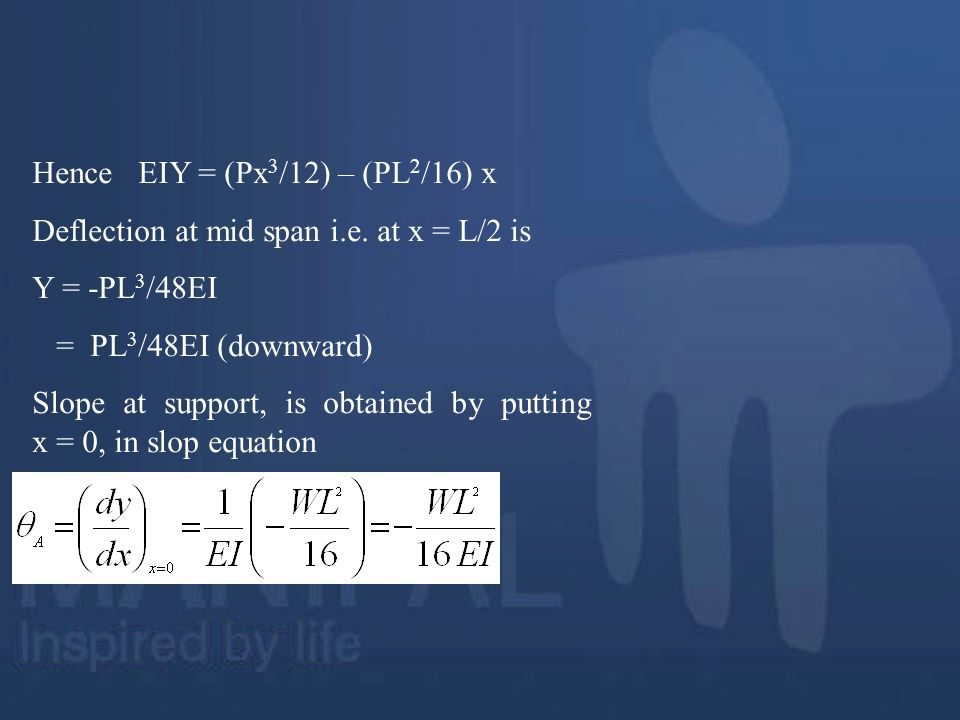 Hence EIY = (Px 3 /12) – (PL 2 /16) x Deflection at mid span i.e. at x = L/2 is Y = -PL 3 /48EI = PL 3 /48EI (downward) Slope at support, is obtained