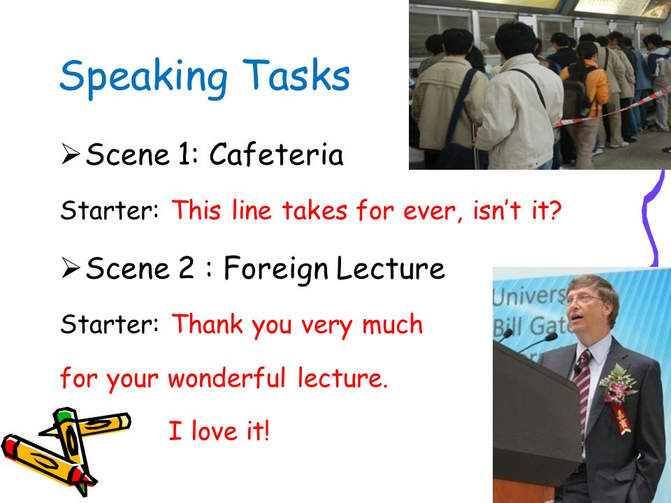 Speaking Tasks (15 Min.) (pair work + presentation) Scene 1: Cafeteria Scene 2 : Chunxi Road ( ) Scene 3 : After a foreign Lecture Scene 4 : Bank on c