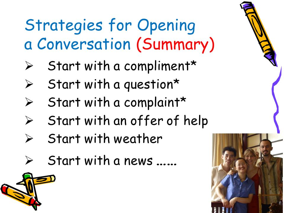 4. Offer your help Situation: in a bank or a grocery --Can I help you? -- Is there ANYTHING I can do for you? Strategies for Opening a Conversation