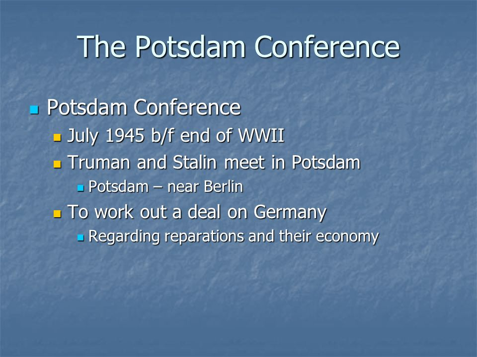The Potsdam Conference Potsdam Conference Potsdam Conference July 1945 b/f end of WWII July 1945 b/f end of WWII Truman and Stalin meet in Potsdam Tru