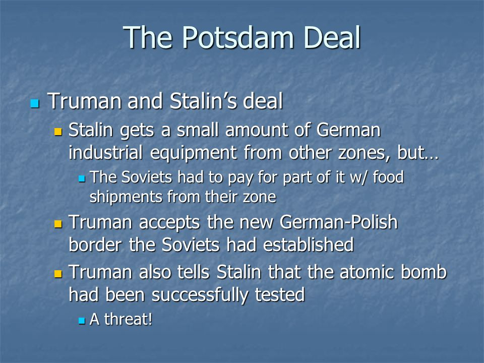 The Potsdam Deal Truman and Stalins deal Truman and Stalins deal Stalin gets a small amount of German industrial equipment from other zones, but… Stal