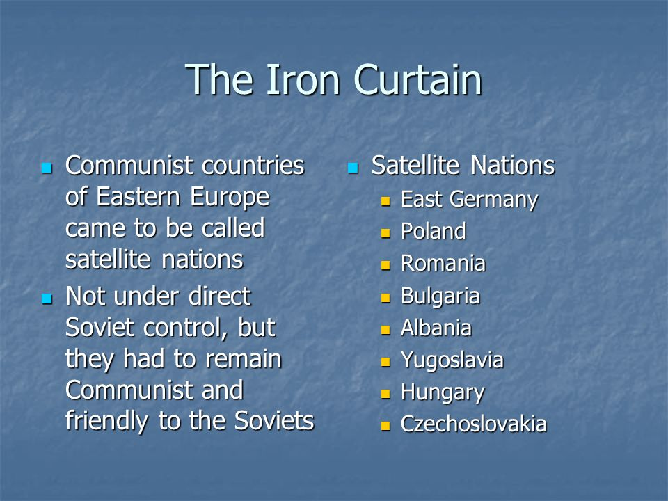 The Iron Curtain Communist countries of Eastern Europe came to be called satellite nations Communist countries of Eastern Europe came to be called sat
