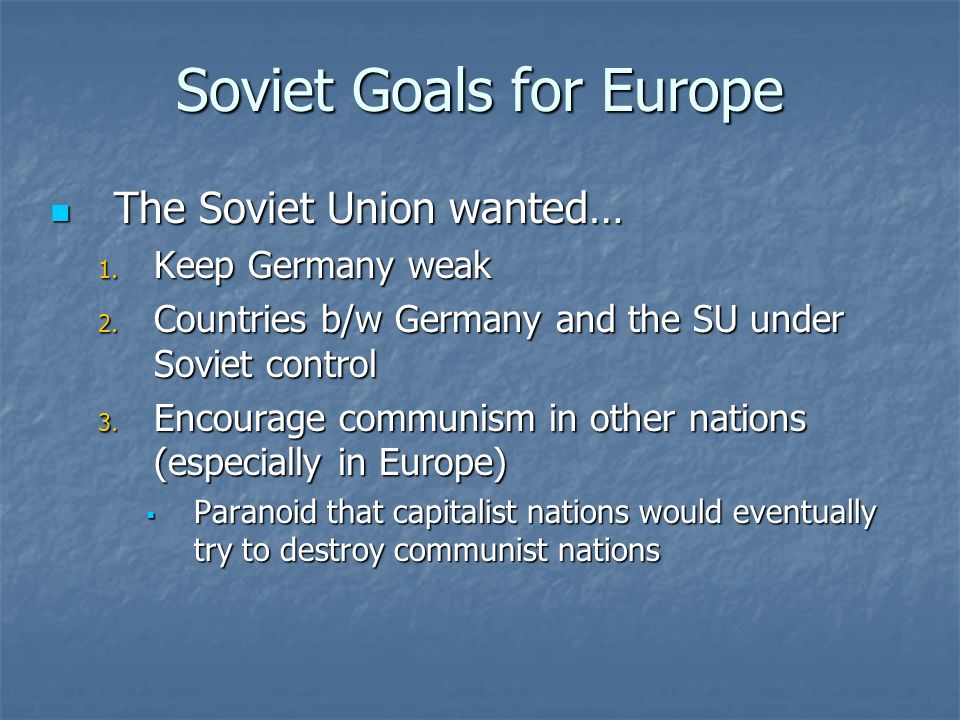 Soviet Goals for Europe The Soviet Union wanted… The Soviet Union wanted… 1. Keep Germany weak 2. Countries b/w Germany and the SU under Soviet contro