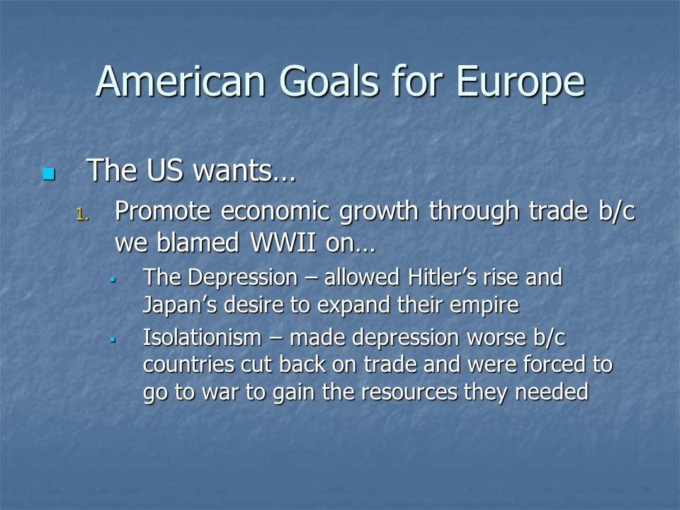 American Goals for Europe The US wants… The US wants… 1. Promote economic growth through trade b/c we blamed WWII on… The Depression – allowed Hitlers