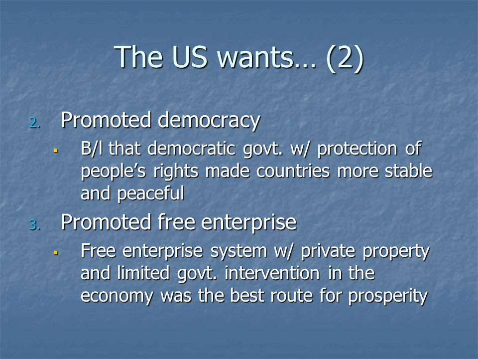 The US wants… (2) 2. Promoted democracy B/l that democratic govt. w/ protection of peoples rights made countries more stable and peaceful B/l that dem