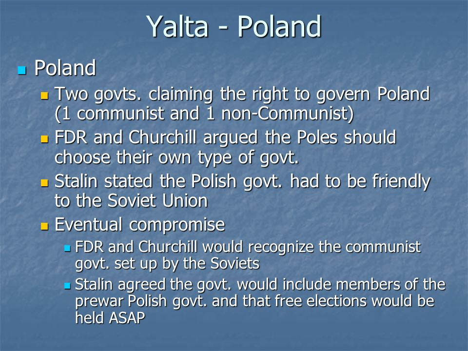 Yalta - Poland Poland Poland Two govts. claiming the right to govern Poland (1 communist and 1 non-Communist) Two govts. claiming the right to govern