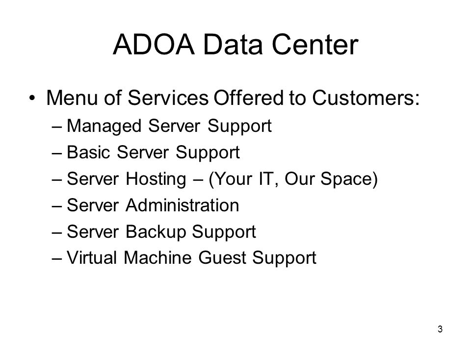 2 Providing Data Processing Services to the State of Arizona for over 35 years Information About ADOA Data Center –Web Portal Hosting – –140 Arizona State Agencies, Boards and Commissions supported –107 Websites supported –Support for (Virtual Tape, Disk, Machines) –308 Applications supported –2,000 Change/Problem Tickets Monthly –60,000 Customers in Arizona and Hawaii –80,000,000 Transactions processed Monthly