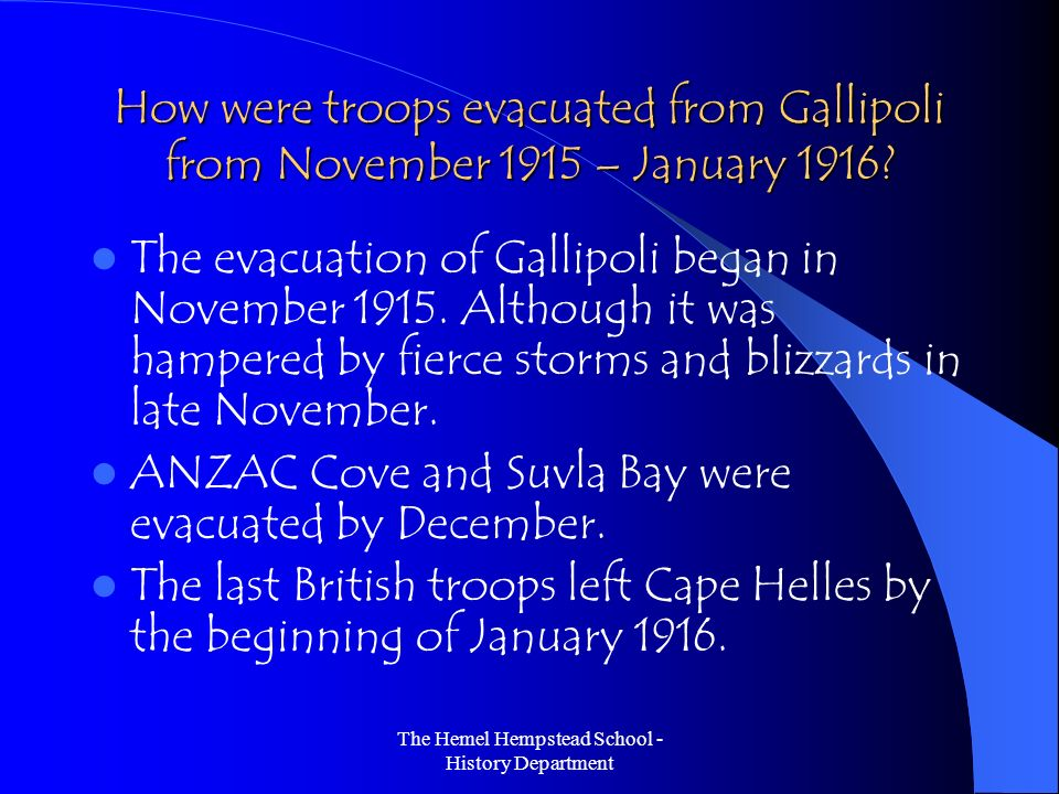 The Hemel Hempstead School - History Department How were troops evacuated from Gallipoli from November 1915 – January 1916? The evacuation of Gallipol