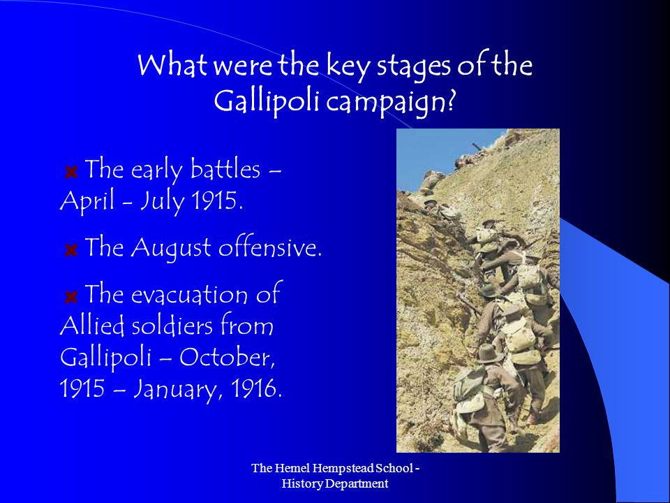 The Hemel Hempstead School - History Department What were the key stages of the Gallipoli campaign? The early battles – April - July 1915. The August
