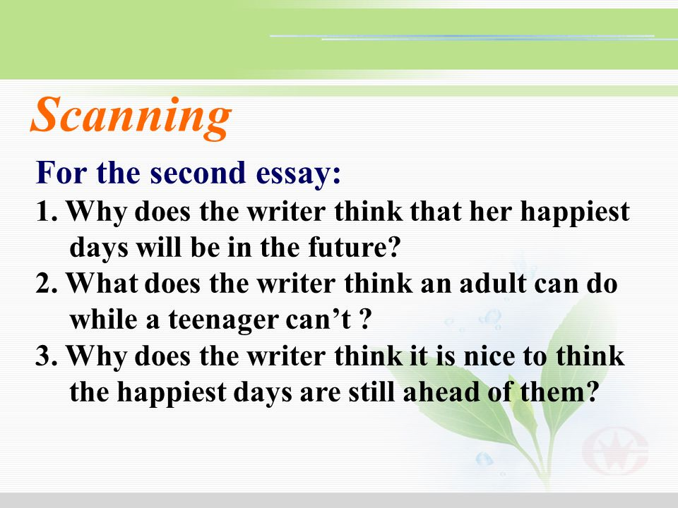 For the second essay: 1. Why does the writer think that her happiest days will be in the future? 2. What does the writer think an adult can do while a