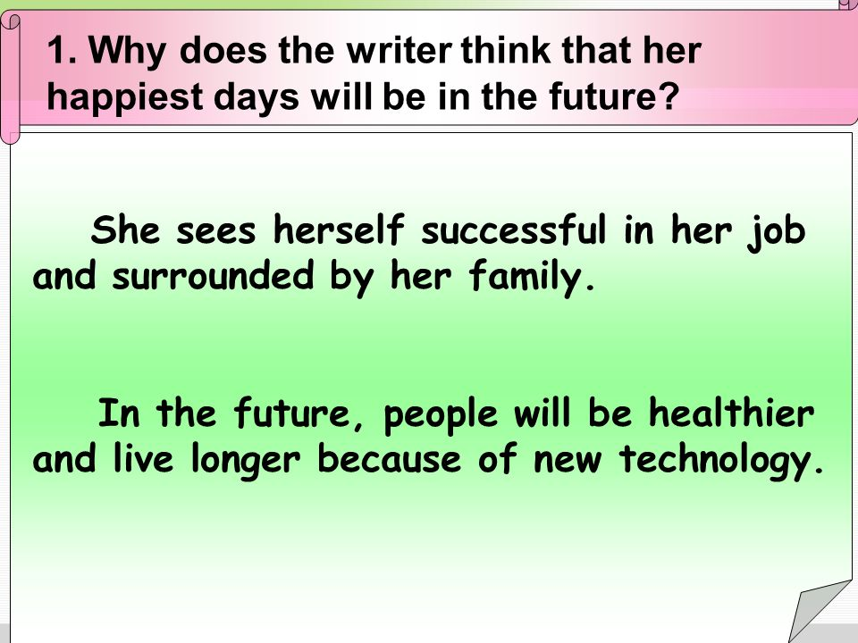 1. Why does the writer think that her happiest days will be in the future? She sees herself successful in her job and surrounded by her family. In the