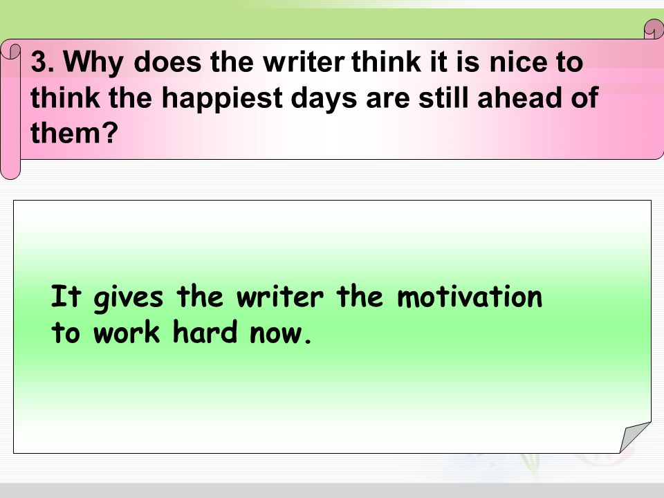 3. Why does the writer think it is nice to think the happiest days are still ahead of them? It gives the writer the motivation to work hard now.