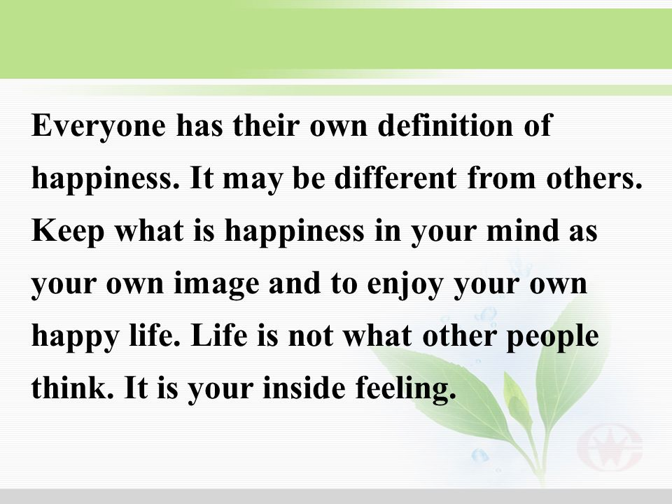 Everyone has their own definition of happiness. It may be different from others. Keep what is happiness in your mind as your own image and to enjoy yo